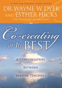 CO-CREATING AT ITS BEST: A CONVERSATION BETWEEN MASTER TEACHERS BY WAYNE W. DYER, ESTHER HICKS