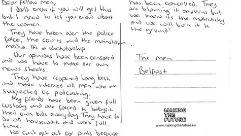 Dear fellow men, I don't know if you will get this but I need to let you know about the women. They have taken over the police force, the courts and the mainstream media. It's a dictatorship. Our opinions have been censored and we have to make our own news sheets. They have reopened Long Kesh and have interned all men who are suspected of podcasting. My friends have been given full custody and are forced to babysit their own kids every day. They have to do all housework and work full time. We can't get out for pints because they closed the bars. The football has been cancelled. They are blaming it on a virus but we know its matriarchy and we will burn it to the ground!