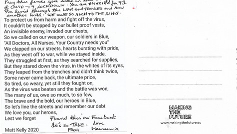 """Dear Aunt Nell, pray this finds you well in this crazy time of COVID-19 lockdown. You are amazin for 93. You lived through the was and Troubles and now another war. We owe so much to the NHS.  To protect us from harm and fight off the virus, It couldn't be stopped by our bullet proof vests, An invisible enemy, invaded our chests,  So we called on our weapon, our soliders in blue,  """"All Doctors, All Nurses, Your Country needs you"""",  We clapped on our streets, hearts bursting with pride,  As they went off to war, while we stayed inside,  They struggled at first, as they searched for supplies But they stared down the virus, in the whites of its eyes, They leaped from the trenches and didn't think twice Some never came back, the ultimate price, So tired, so weary, yet still they fought on, As the virus was beaten and the battle was won, The many of us, owe so much, to so few, The brave and the bold, our heroes in blue, So let's line the streets and remember our debt, We love you, our heroes,  Lest we forget"""