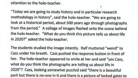 """Covid19: a historical perspective.   The soft buzzing noise indicated the class about to begin. The students stopped chatting and turned their attention to the front of the class. The lights dimmed slightly and the holo-teacher flickered into action. Cass and Ralf were as usual sitting together near the front. Cass smiled at Ralf and he winked back at her, his dark eyes sparkling with mischief. Cass wrinkled her nose at him and switched her attention to the holo-teacher.   'Today we are going to study history and in particular research methodology in history', said the holo-teacher. """"We are going to look at a historical period, about 500 years ago through photographs from the period."""" A collage of images flashed unto the scene behind the holo-teacher.   """"What do you think the picture tells us about life in 2020?"""" asked the holo-teacher. The students studied the image intently. Ralp muttered 'weird' to Cass under his breath. Cass pushed the response button in front of her. The holo-teacher appeared to smile at her and said """"yes Cass, what do you think the photographs are telling us about life in 2020?""""   Cass, looking somewhat puzzled said """"there is a beautiful park but there is no-one in it and there is a picture of locked gates to stop people getting in; is it a private place that only some people can use""""? Rafe indicated he wanted to speak and said """"It can't be private, look its says Public Park."""" Other students joined in the discussion, """"Look the children's playground is locked,"""" said one, and another added, """"You can't sit on the benches"""".   Finally, the holo-teacher said """"Photographs reflect part of the story but to find out what was going on in 2020 you need to look at written records as well and that is your assignment for this class. When we meet again in a week's time, I want you to be able to tell me what life was like for people in 2020!"""""""