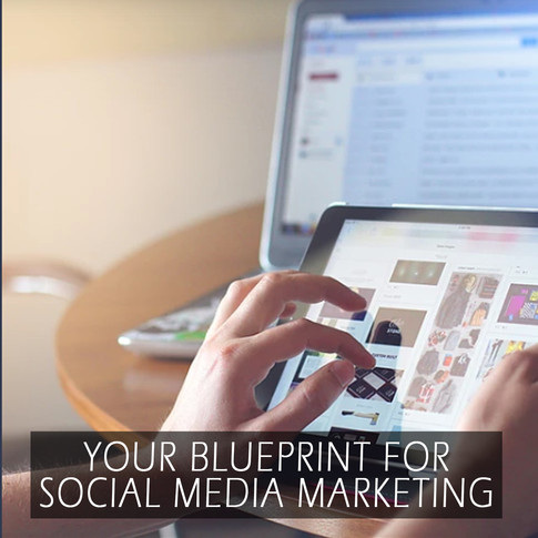 YOUR BLUEPRINT FOR SOCIAL MEDIA MARKETING