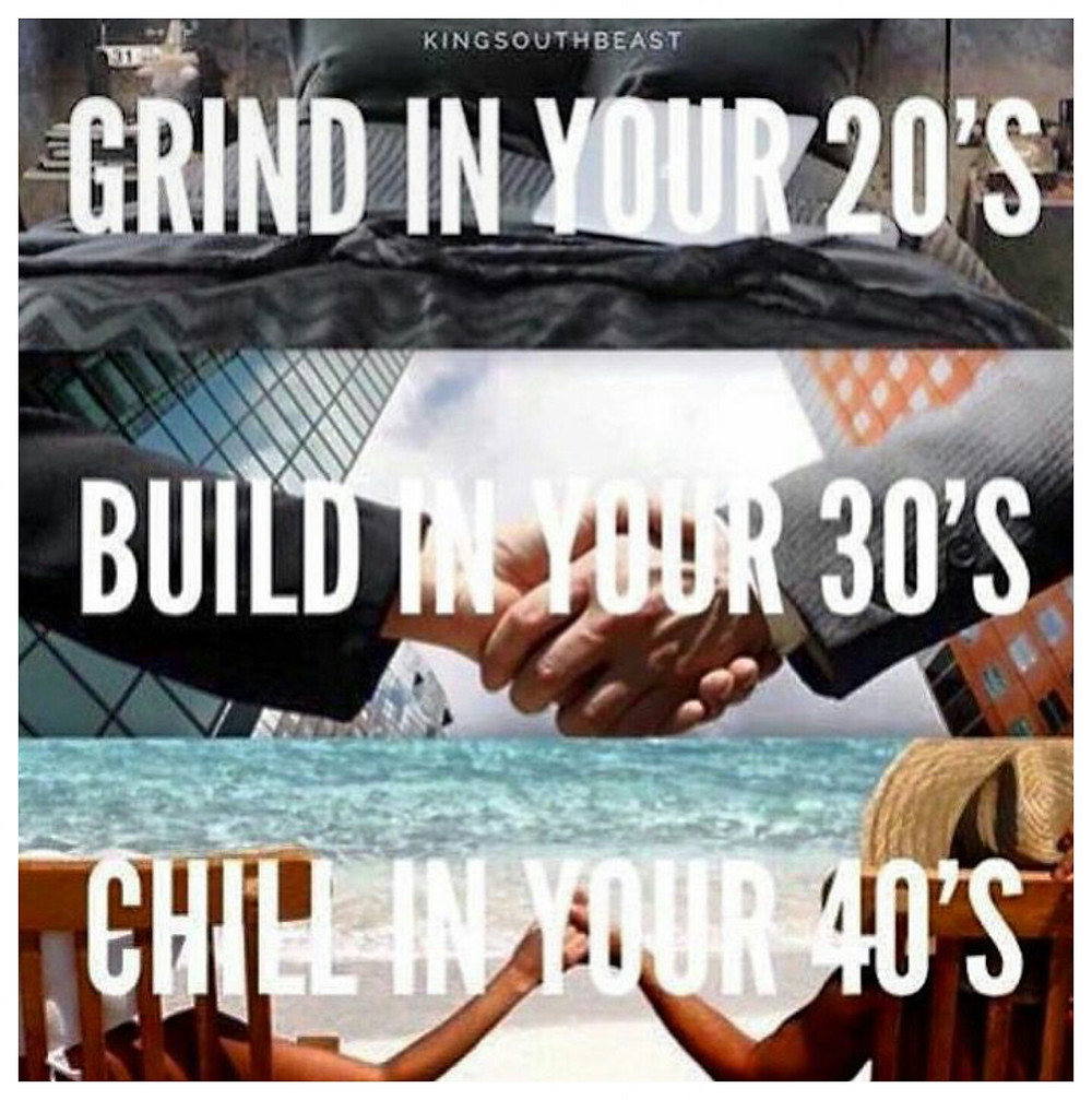 Grind in your 20's, Build in your 30's, Chill in your 40's