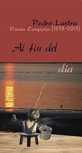 Al fin del día · Poesía Completa (1958-2013) Pedro Lastra · Chile