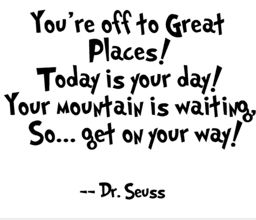 "Daily positive affirmation - ""You're off to Great Places! Today is your day! Your mountain is waiting, So... get on your way!"""