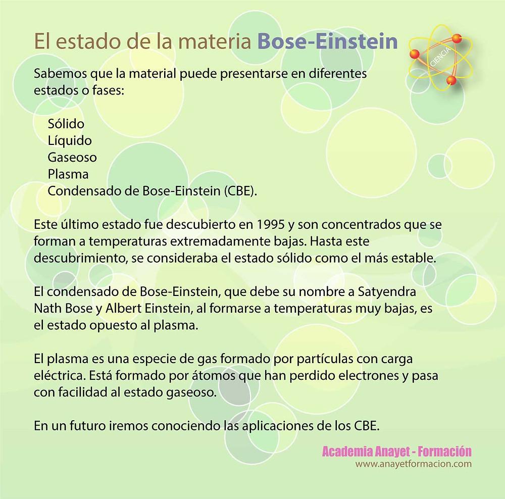 Sabemos que la matEl estado de la materia Bose-Einsteinerial puede presentarse en diferentes estados o fases:  Sólido Líquido Gaseoso Plasma Condensado de Bose-Einstein (CBE).  Este último estado fue descubierto en 1995 y son concentrados que se forman a temperaturas extremadamente bajas. Hasta este descubrimiento, se consideraba el estado sólido como el más estable.   El condensado de Bose-Einstein, que debe su nombre a Satyendra Nath Bose y Albert Einstein, al formarse a temperaturas muy bajas, es el estado opuesto al plasma.   El plasma es una especie de gas formado por partículas con carga eléctrica. Está formado por átomos que han perdido electrones y pasa con facilidad al estado gaseoso.  En un futuro iremos conociendo las aplicaciones de los CBE.