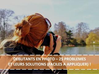 DEBUTANTS EN PHOTO – 25 PROBLEMES ET LEURS SOLUTIONS (FACILES A APPLIQUER) !