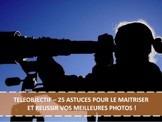 TELEOBJECTIF – 25 ASTUCES POUR LE MAITRISER ET REUSSIR VOS MEILLEURES PHOTOS !