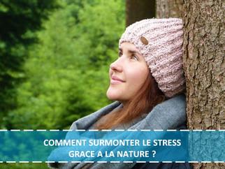 COMMENT SURMONTER LE STRESS GRACE A LA NATURE ?