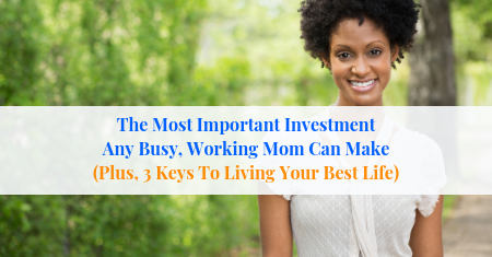 The Most Important Investment Any Busy, Working Mom Can Make (Plus, 3 Keys To Living Your Best Life)