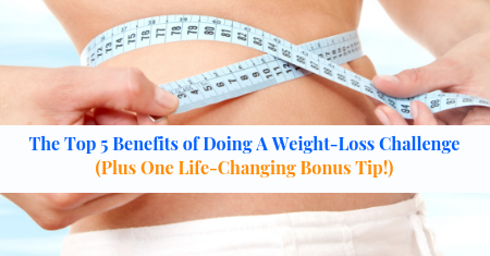 The Top 5 Benefits of Doing A Weight-Loss Challenge (Plus One Life-Changing Bonus Tip!)