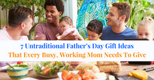 7 Untraditional Father's Day Gift Ideas That Every Busy, Working Mom Needs To Give