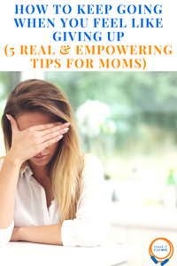 How To Keep Going When You Feel Like Giving Up (5 Real & Empowering Tips for Moms)