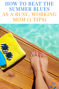 How To Beat The Summer Blues As A Busy, Working Mom (5 Tips)