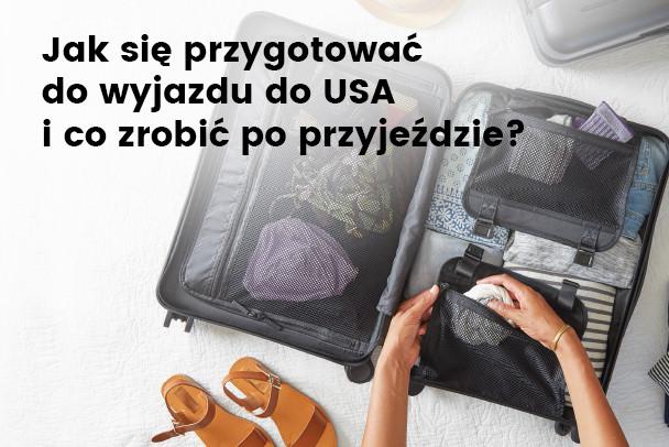 Jak przygotować się do wyjazdu do USA i co zrobić po przyjeździe?