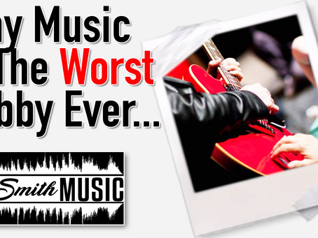 Why Music Is The Worst Hobby Ever!