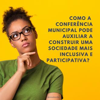 Como a Conferência Municipal pode auxiliar a construir uma sociedade mais inclusiva e participativa?