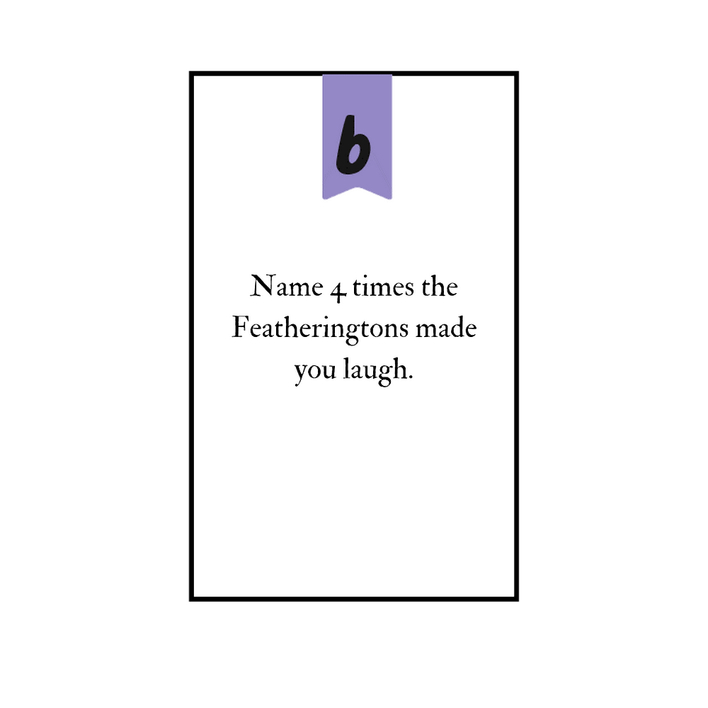 """A playing card that reads """"Name 4 times the Featheringtons made you smile."""""""