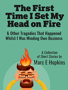 The First Time I Set My Head On Fire & Other Tragedies That Occurred Whilst I Was Minding My Own Business