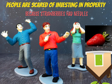 TRUST ME, PEOPLE ARE SCARED OF INVESTING IN PROPERTY, BECAUSE STRAWBERRIES HAD NEEDLES