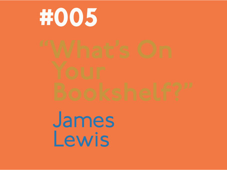 #005 - What's on your bookshelf? Interview with James Lewis