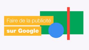 Comment faire de la publicité sur Google? Notre guide complet