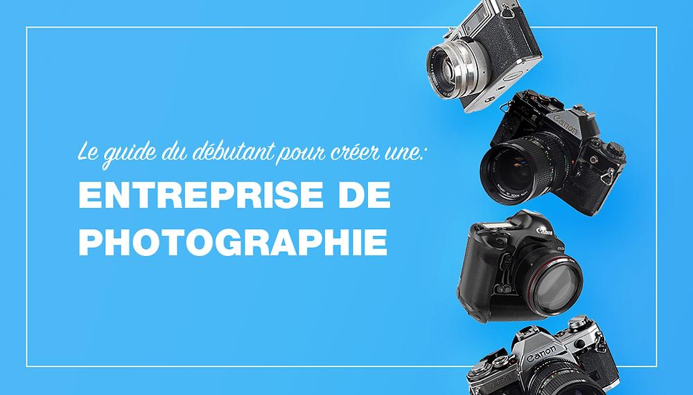 Comment lancer son entreprise de photographie : le guide du débutant
