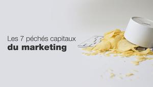 7 péchés capitaux à ne jamais commettre en marketing