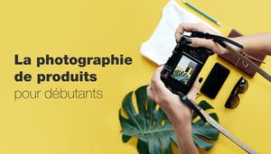 La photographie de produits : notre guide pour petites entreprises
