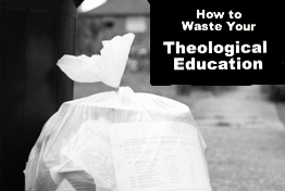 How To Waste Your Theological Education