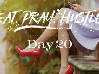 EAT.PRAY.HUSTLE - Day 20