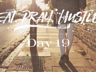 EAT.PRAY.HUSTLE - Day 19