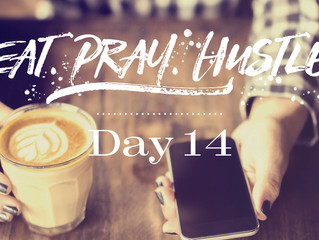 EAT.PRAY.HUSTLE - Day 14
