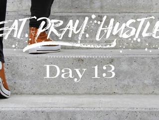 EAT.PRAY.HUSTLE - Day 13