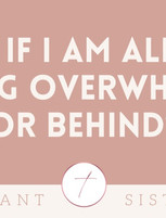 What if I am already feeling overwhelmed or behind?