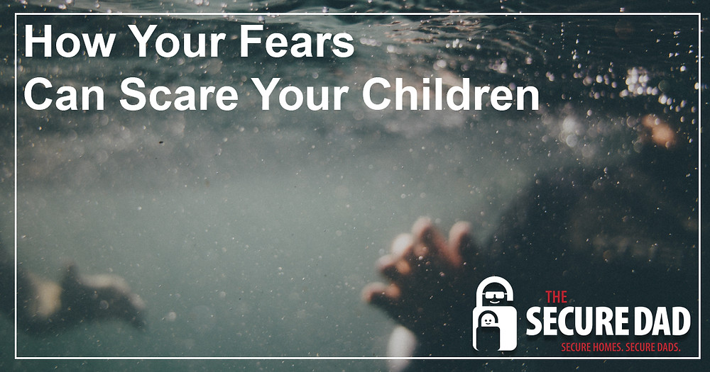 How Your Fears can Scare Your Children | The Secure Dad | Family Protection