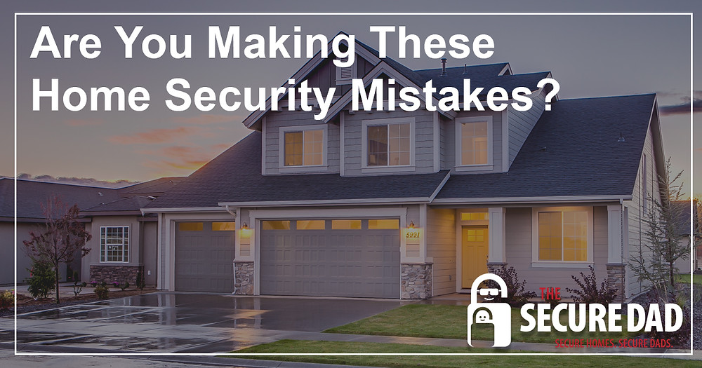 Home Security Mistakes | The Secure Dad