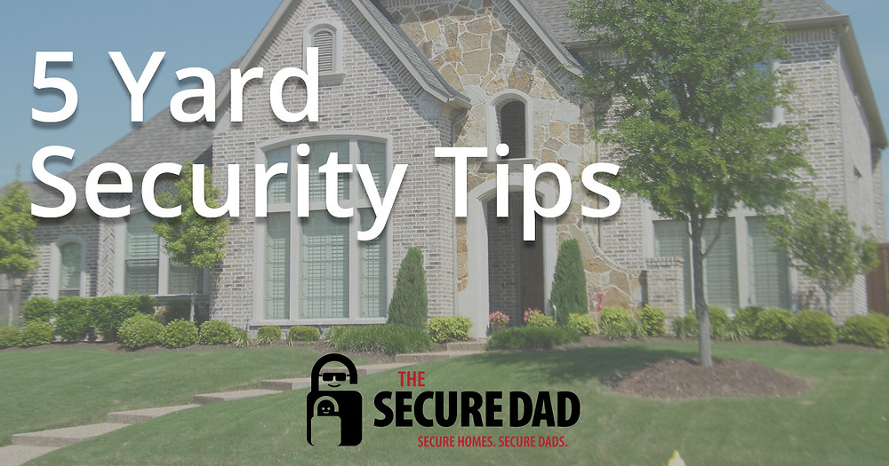 5 Yard Security Tips | The Secure Dad | Secure Dad | Yard Tips | Home Security
