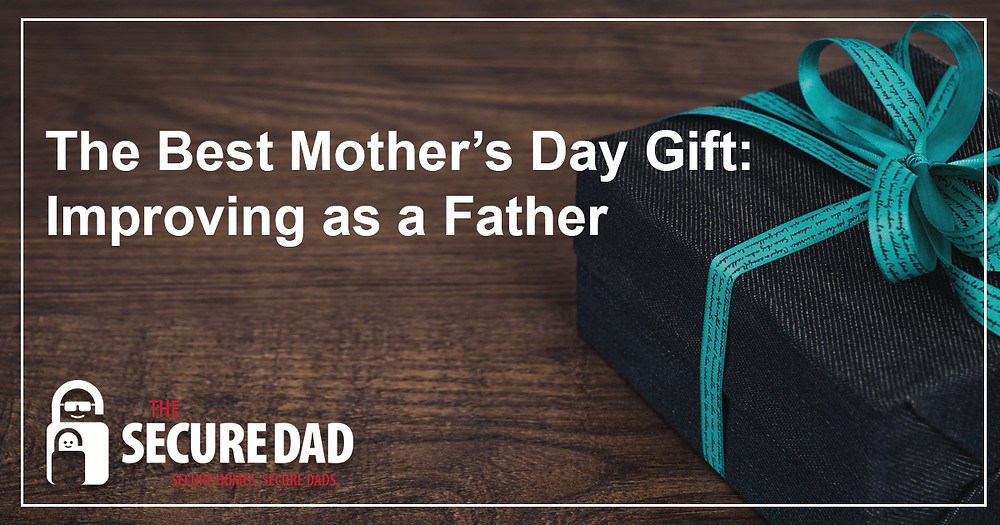 The Best Mother's Day Gift | The Secure Dad | Secure Dad