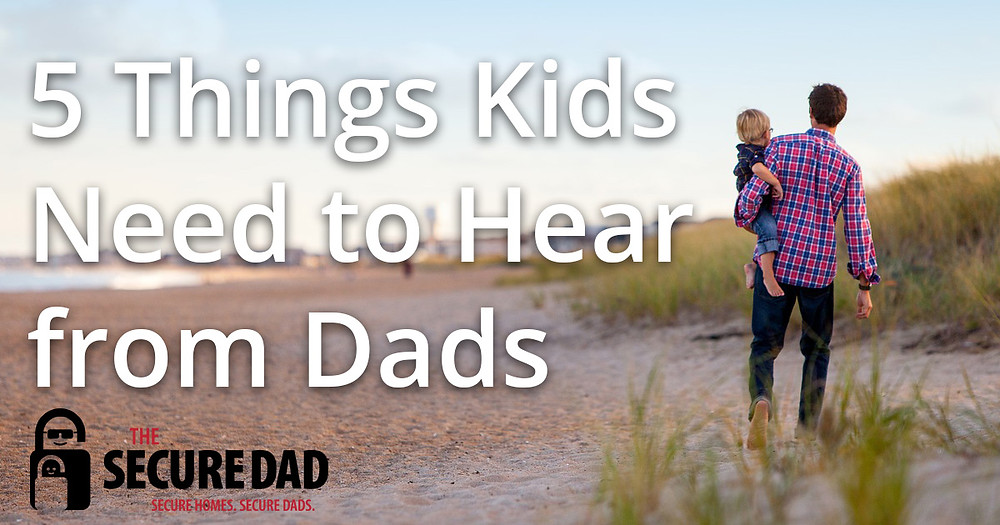 5 Things Kids Need to Hear from Dads | The Secure Dad