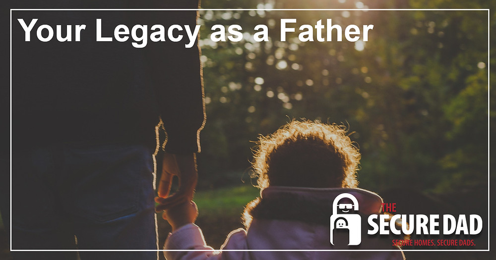 Your Legacy as a Father | The Secure Dad
