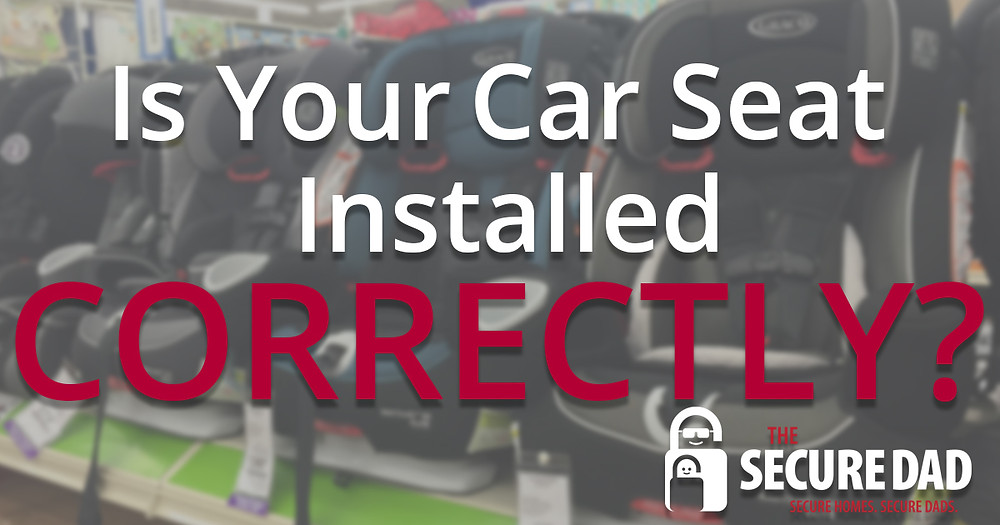 Is Your Car Seat Installed Correctly | The Secure Dad | Secure Dad | Secure Dad Blog