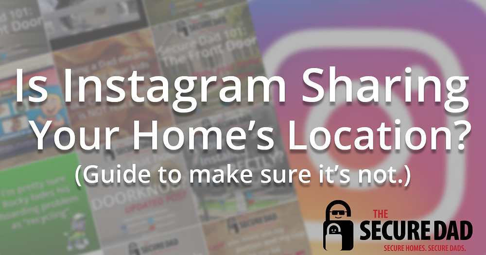 The Secure Dad | Is Instagram Sharing Your Home's Location | Instagram | Secure Dad