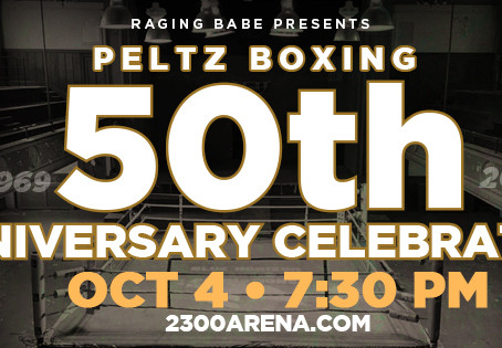 RAGING BABE PRESENTS: PELTZ BOXING 50TH ANNIVERSARY CELEBRATION - OCTOBER 4 AT 2300 ARENA