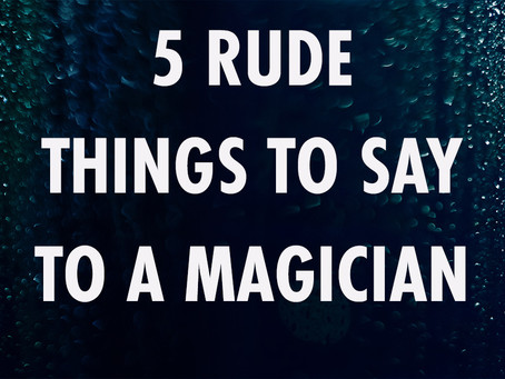 5 Rude Things to say to a Magician.