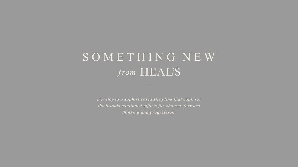 Something new from Heals. Developed a sophisticated strapline that captures the brands continued efforts for change, forward thinking and progression.