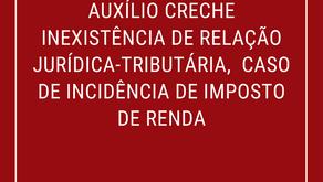 Auxílio Creche Inexistência de Relação Jurídica-Tributária, Caso de Incidência de Imposto de Renda