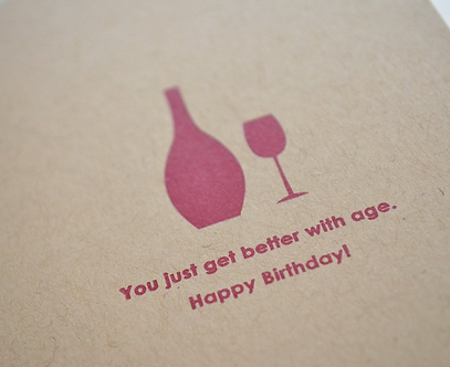 You just get better with age. Happy Birthday! (Wine Lover Letterpress)