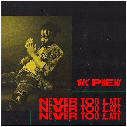 Never Too Late 1K Phew