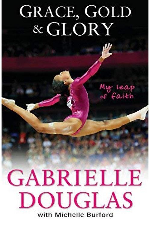 Grace, Gold, and Glory My Leap of Faith Gabrielle Douglas