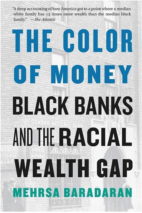 The Color of Money: Black Banks and the Racial Wealth Gap Mehrsa Baradaran